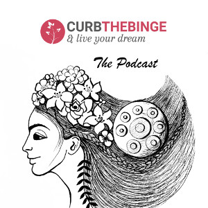 Curb the Binge & live your dream - the podcast